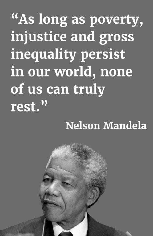 As long as poverty, injustice and gross inequality persist in our world, none of us can truly rest.