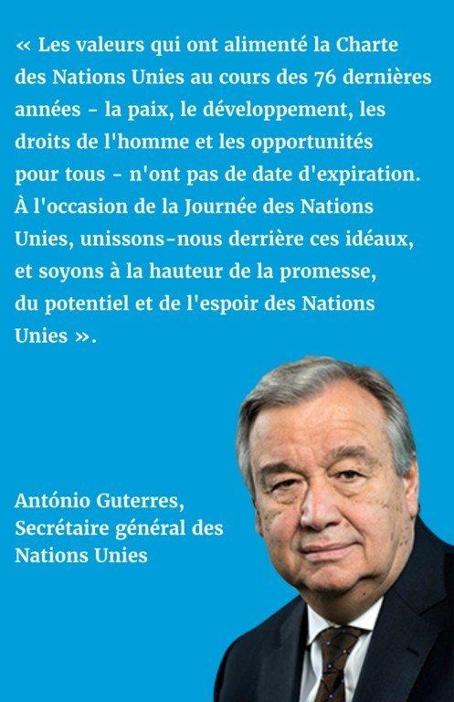 « Les valeurs qui ont alimenté la Charte des Nations Unies au cours des 76 dernières années - la paix, le développement, les droits de l'homme et les opportunités pour tous - n'ont pas de date d'expiration. À l'occasion de la Journée des Nations Unies, unissons-nous derrière ces idéaux, et soyons à la hauteur de la promesse, du potentiel et de l'espoir des Nations Unies ».