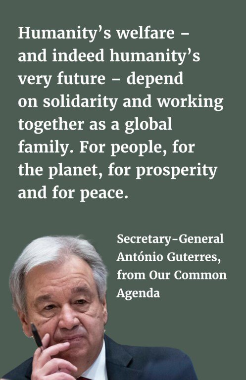 Humanity's welfare – and indeed humanity's very future – depend on solidarity and working together as a global family. For people, for the planet, for prosperity and for peace.