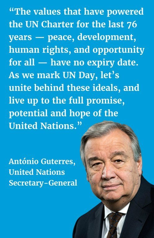 """""""The values that have powered the UN Charter for the last 76 years — peace, development, human rights, and opportunity for all — have no expiry date. As we mark UN Day, let's unite behind these ideals, and live up to the full promise, potential and hope of the United Nations."""""""