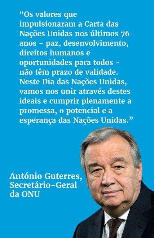 Os valores que impulsionaram a Carta das Nações Unidas nos últimos 76 anos - paz, desenvolvimento, direitos humanos e oportunidades para todos - não têm prazo de validade. Neste Dia das Nações Unidas, vamos nos unir através destes ideais e cumprir plenamente a promessa, o potencial e a esperança das Nações Unidas
