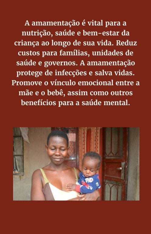A amamentação é vital para a nutrição, saúde e bem-estar da criança ao longo de sua vida. Reduz custos para famílias, unidades de saúde e governos. A amamentação protege de infecções e salva vidas. Promove o vínculo emocional entre a mãe e o bebê, assim c