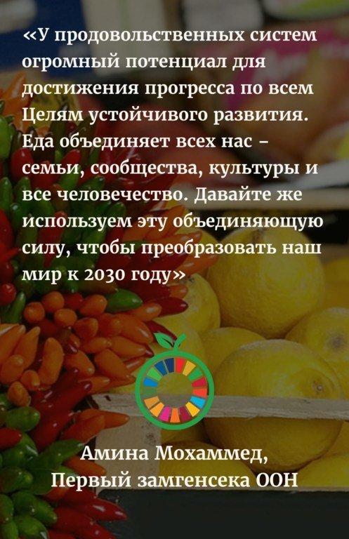 «У продовольственных систем огромный потенциал для достижения прогресса по всем Целям устойчивого развития. Еда объединяет всех нас – семьи, сообщества, культуры и все человечество. Давайте же используем эту объединяющую силу, чтобы преобразовать наш мир к 2030 году»