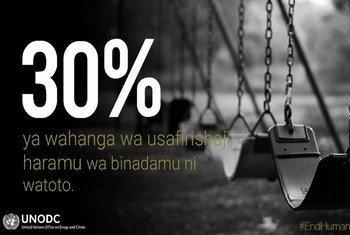 Tokomeza usafirishaji wa binadamu. Kwa mujibu wa ripoti ya kimataifa ya UNODC asilimia 30 ya watu wanaosafirishwa kiharamu ni watoto.